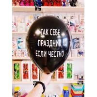 """Черные Оскорбительные шарики """" ТАК СЕБЕ ПРАЗДНИК ЕСЛИ ЧЕСТНО """" № 18"""