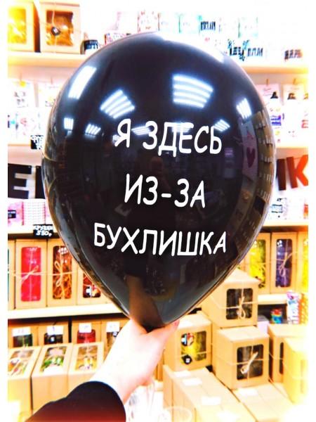 """Шар """"Я ЗДЕСЬ ИЗ-ЗА БУХЛИШКА"""" с гелием 1 шт"""